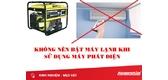 Không nên dùng máy phát điện mở máy lạnh